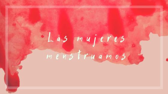 las mujeres menstruamos